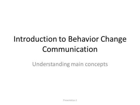 Introduction to Behavior Change Communication Understanding main concepts Presentation 2.