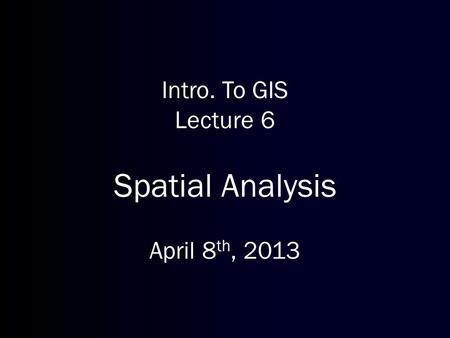 Intro. To GIS Lecture 6 Spatial Analysis April 8th, 2013