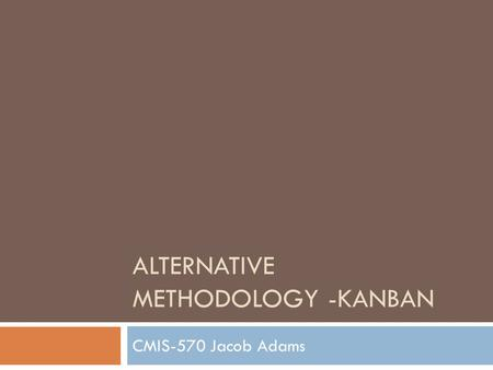 ALTERNATIVE METHODOLOGY -KANBAN CMIS-570 Jacob Adams.
