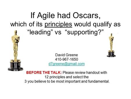 "If Agile had Oscars, which of its principles would qualify as ""leading"" vs ""supporting?"" David Greene 410-967-1650 BEFORE THE TALK:"