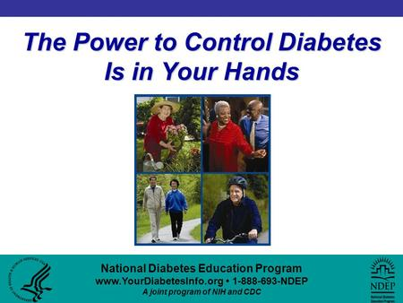 National Diabetes Education Program www.YourDiabetesInfo.org 1-888-693-NDEP A joint program of NIH and CDC The Power to Control Diabetes Is in Your Hands.