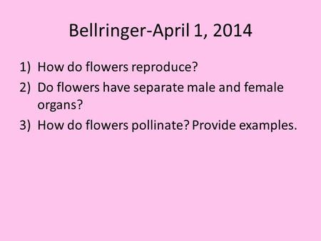 Bellringer-April 1, 2014 1)How do flowers reproduce? 2)Do flowers have separate male and female organs? 3)How do flowers pollinate? Provide examples.