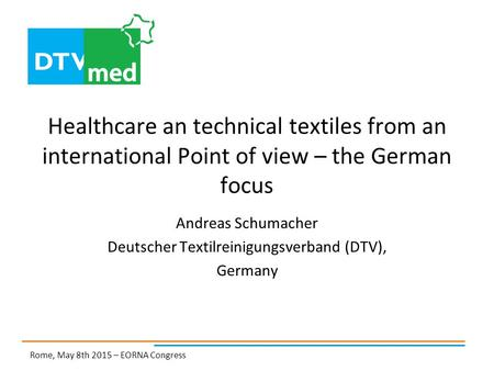 Healthcare an technical textiles from an international Point of view – the German focus Andreas Schumacher Deutscher Textilreinigungsverband (DTV), Germany.