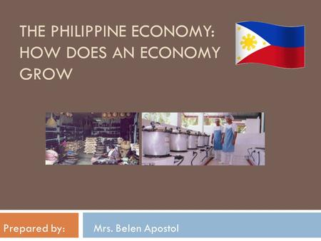 THE PHILIPPINE ECONOMY: HOW DOES AN ECONOMY GROW Prepared by: Mrs. Belen Apostol.