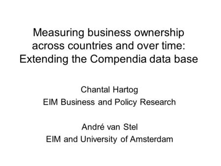 Measuring business ownership across countries and over time: Extending the Compendia data base Chantal Hartog EIM Business and Policy Research André van.