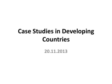 Case Studies in Developing Countries 20.11.2013. Introduction The case study has been especially used in social science research, such as, human geography,