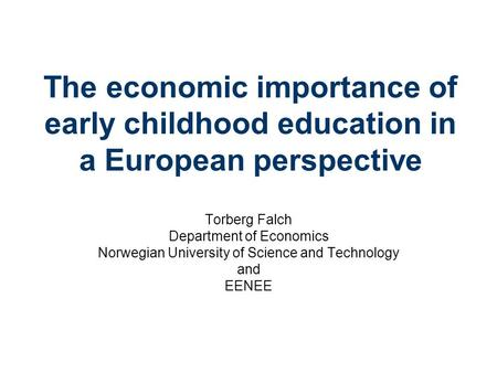 The economic importance of early childhood education in a European perspective Torberg Falch Department of Economics Norwegian University of Science and.