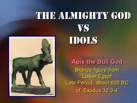 The Almighty God VS Idols Apis the Bull God Bronze figure from Lower Egypt Late Period, about 600 BC cf. Exodus 32:3-4 Apis the Bull God Bronze figure.