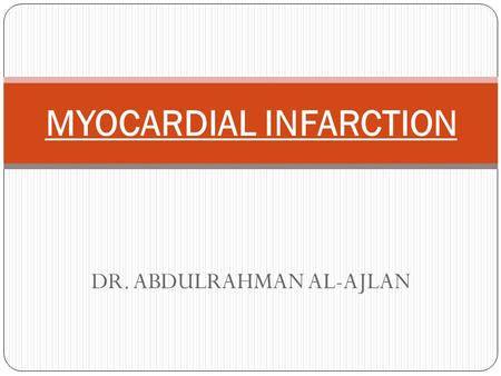 DR. ABDULRAHMAN AL-AJLAN MYOCARDIAL INFARCTION. Introduction The heart is a muscular organ whose function is pumping of blood around the body. It consists.