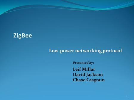 ZigBee Low-power networking protocol Presented by: Leif Millar David Jackson Chase Casgrain 1.