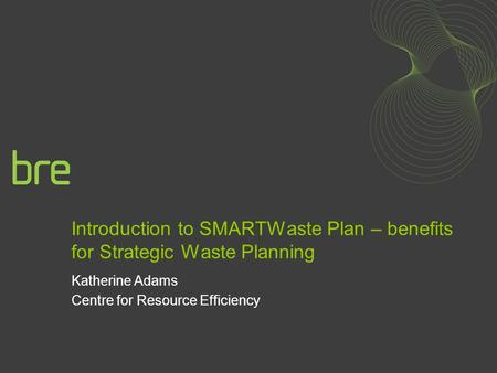 Introduction to SMARTWaste Plan – benefits for Strategic Waste Planning Katherine Adams Centre for Resource Efficiency.