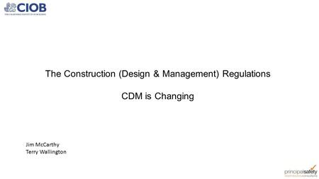 The Construction (Design & Management) Regulations CDM is Changing Jim McCarthy Terry Wallington.