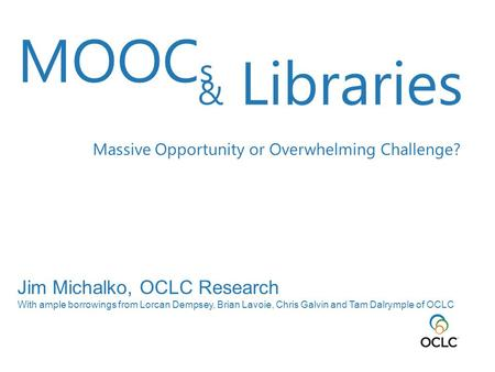 Jim Michalko, OCLC Research With ample borrowings from Lorcan Dempsey, Brian Lavoie, Chris Galvin and Tam Dalrymple of OCLC MOOC s & Libraries Massive.