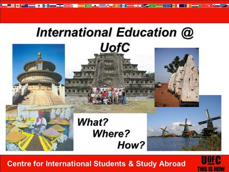 Centre for International Students & Study Abroad International UofC What? Where? How?