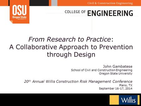 From Research to Practice: A Collaborative Approach to Prevention through Design John Gambatese School of Civil and Construction Engineering Oregon State.