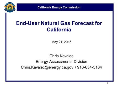 California Energy Commission End-User Natural Gas Forecast for California May 21, 2015 Chris Kavalec Energy Assessments Division