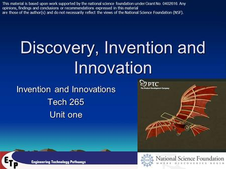 Discovery, Invention and Innovation Invention and Innovations Tech 265 Unit one This material is based upon work supported by the national science foundation.