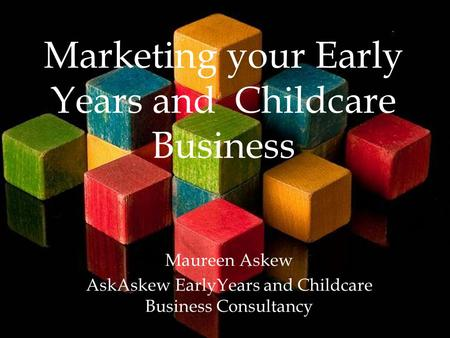 Marketing your Early Years and Childcare Business Maureen Askew AskAskew EarlyYears and Childcare Business Consultancy.