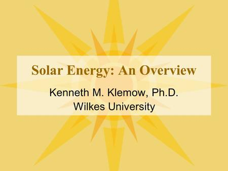 Solar Energy: An Overview Kenneth M. Klemow, Ph.D. Wilkes University.