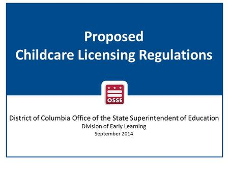 Proposed Childcare Licensing Regulations District of Columbia Office of the State Superintendent of Education Division of Early Learning September 2014.