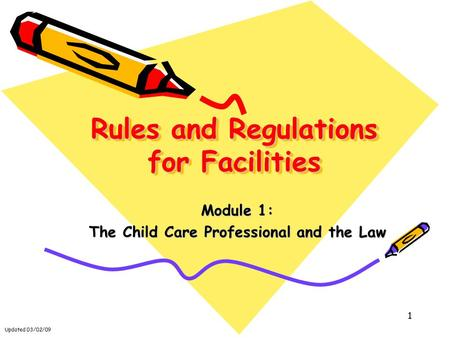 Updated 03/02/09 1 Rules and Regulations for Facilities Module 1: The Child Care Professional and the Law.