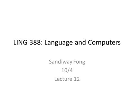 LING 388: Language and Computers Sandiway Fong 10/4 Lecture 12.