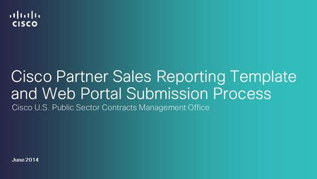 Cisco Partner Sales Reporting Template and Web Portal Submission Process Cisco U.S. Public Sector Contracts Management Office June 2014.
