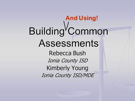 Building Common Assessments Rebecca Bush Ionia County ISD Kimberly Young Ionia County ISD/MDE And Using!