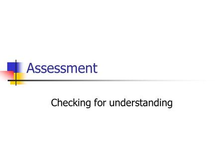 Assessment Checking for understanding. Objectives for the session Review the plethora of assessment options available Reflect on current practices and.