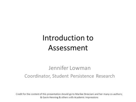 Introduction to Assessment Jennifer Lowman Coordinator, Student Persistence Research Credit for the content of this presentation should go to Marilee Bresciani.