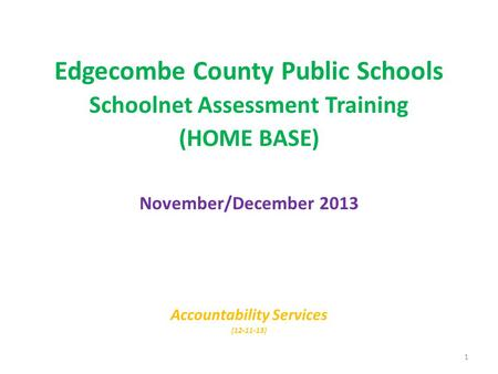 Edgecombe County Public Schools Schoolnet Assessment Training (HOME BASE) November/December 2013 Accountability Services (12-11-13) 1.