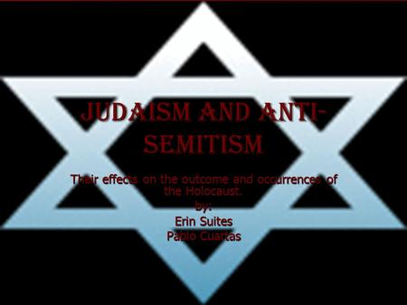 Judaism and Anti- Semitism Their effects on the outcome and occurrences of the Holocaust. by: Erin Suites Pablo Cuartas.