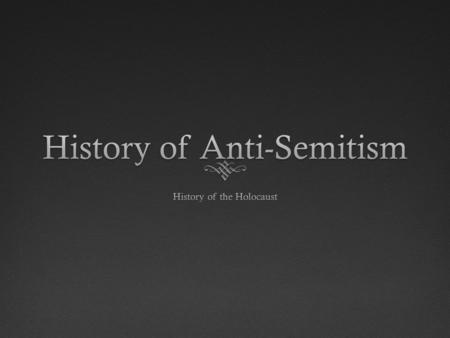 History of Anti-SemitismHistory of Anti-Semitism  Cultural differences made the Jews standout  Only monotheistic religion  Refusal to accept dominant.