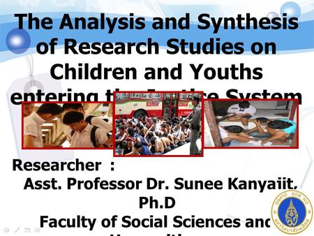 The Analysis and Synthesis of Research Studies on Children and Youths entering the Justice System in Thailand. Researcher : Asst. Professor Dr. Sunee Kanyajit,