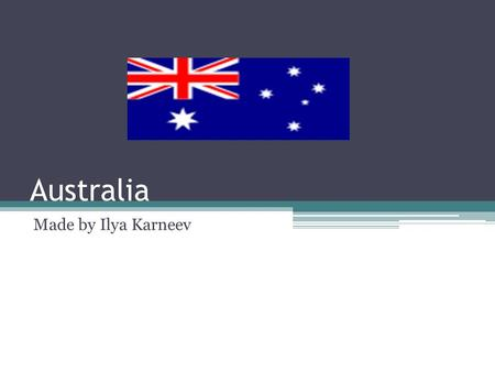 Australia Made by Ilya Karneev. Australia is officially the Commonwealth of Australia, is a country comprising the mainland of the Australian continent,