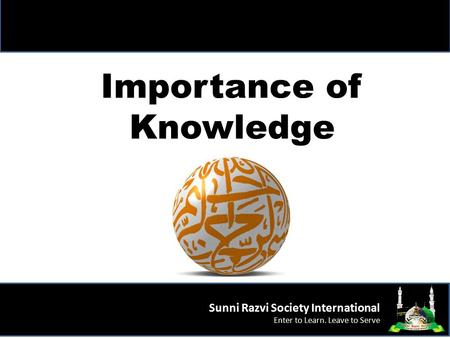 Importance of Knowledge Sunni Razvi Society International Enter to Learn. Leave to Serve.