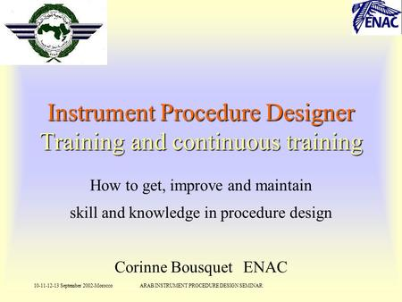 10-11-12-13 September 2002-MoroccoARAB INSTRUMENT PROCEDURE DESIGN SEMINAR Instrument Procedure Designer Training and continuous training How to get, improve.