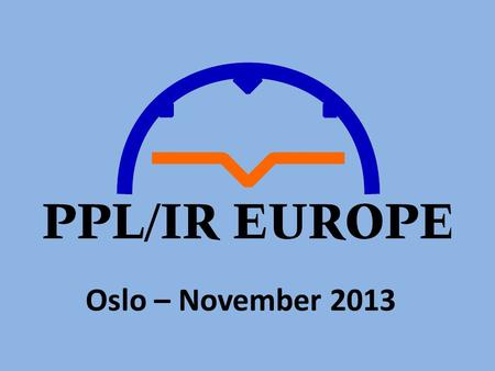 Oslo – November 2013. The Future of Instrument Qualifications for GA Pilots in Europe Paul Sherry Chairman – PPLIR Europe.
