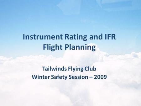 Tailwinds Flying Club Winter Safety Session – 2009 Instrument Rating and IFR Flight Planning.