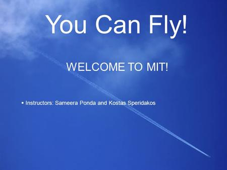 You Can Fly! WELCOME TO MIT!  Instructors: Sameera Ponda and Kostas Speridakos.