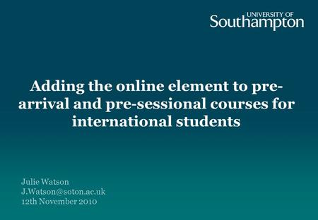 Adding the online element to pre- arrival and pre-sessional courses for international students Julie Watson 12th November 2010.