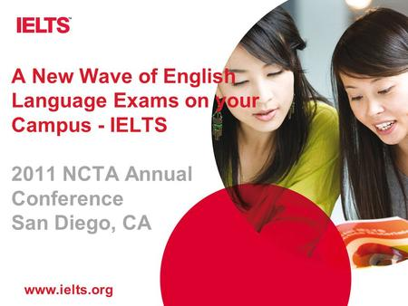 Www.ielts.org A New Wave of English Language Exams on your Campus - IELTS 2011 NCTA Annual Conference San Diego, CA.