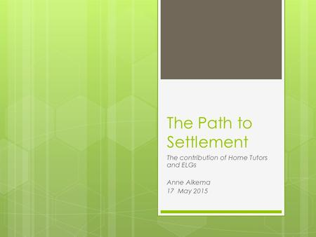 The Path to Settlement The contribution of Home Tutors and ELGs Anne Alkema 17 May 2015.