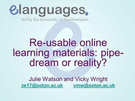 Re-usable online learning materials: pipe- dream or reality? Julie Watson and Vicky Wright