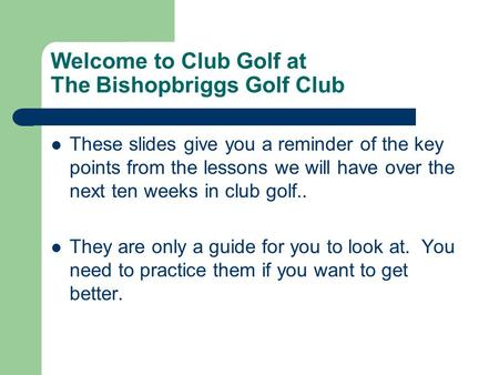 Welcome to Club Golf at The Bishopbriggs Golf Club These slides give you a reminder of the key points from the lessons we will have over the next ten weeks.