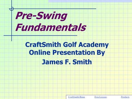 Pre-Swing Fundamentals CraftSmith Golf Academy Online Presentation By James F. Smith CraftSmith HomeFree LessonsProductsCraftSmith HomeFree LessonsProducts.