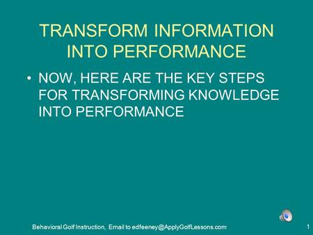 Behavioral Golf Instruction,  to 1 TRANSFORM INFORMATION INTO PERFORMANCE NOW, HERE ARE THE KEY STEPS FOR TRANSFORMING.