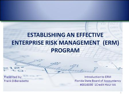 ESTABLISHING AN EFFECTIVE ENTERPRISE RISK MANAGEMENT (ERM) PROGRAM 1 Presented by: Frank DiBenedetto Introduction to ERM Florida State Board of Accountancy.