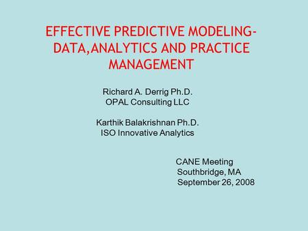 EFFECTIVE PREDICTIVE MODELING- DATA,ANALYTICS AND PRACTICE MANAGEMENT Richard A. Derrig Ph.D. OPAL Consulting LLC Karthik Balakrishnan Ph.D. ISO Innovative.
