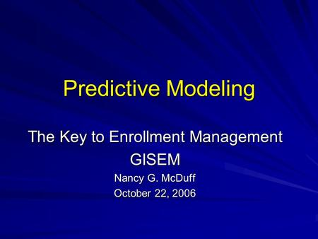 Predictive Modeling The Key to Enrollment Management GISEM Nancy G. McDuff October 22, 2006.